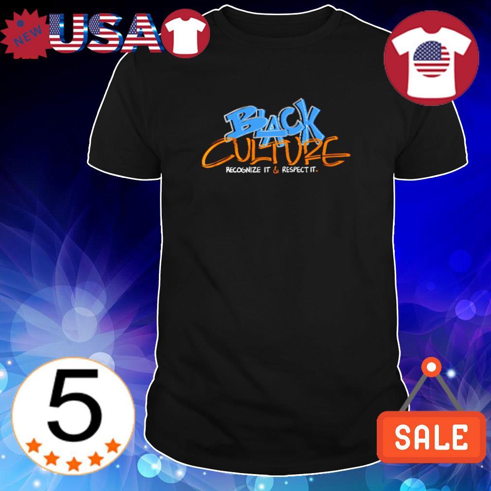 Black culture recognize it and respect it shirt