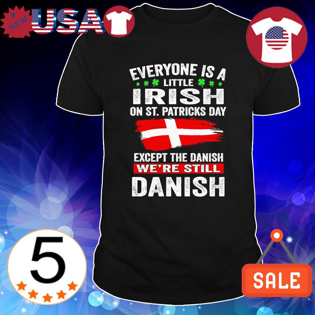 Except the Danish Everyone is a little Irish on St Patrick's Day shirt