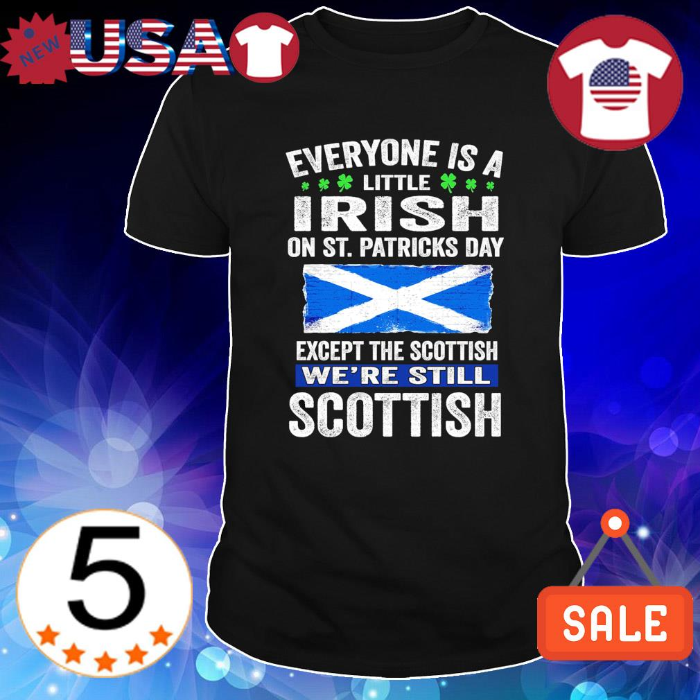 Except the Scottish Everyone is a little Irish on St Patricks Day shirt