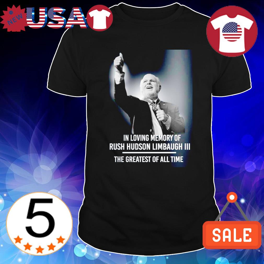 In loving memory of Rush Hudson Limbaugh the greatest of all time shirt