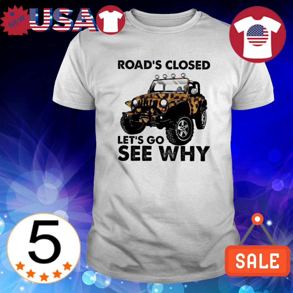 Jeep road's closed let's go see why shirt
