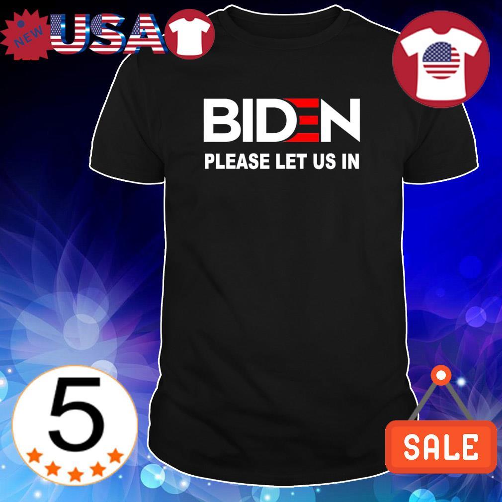 Biden please let us in shirt