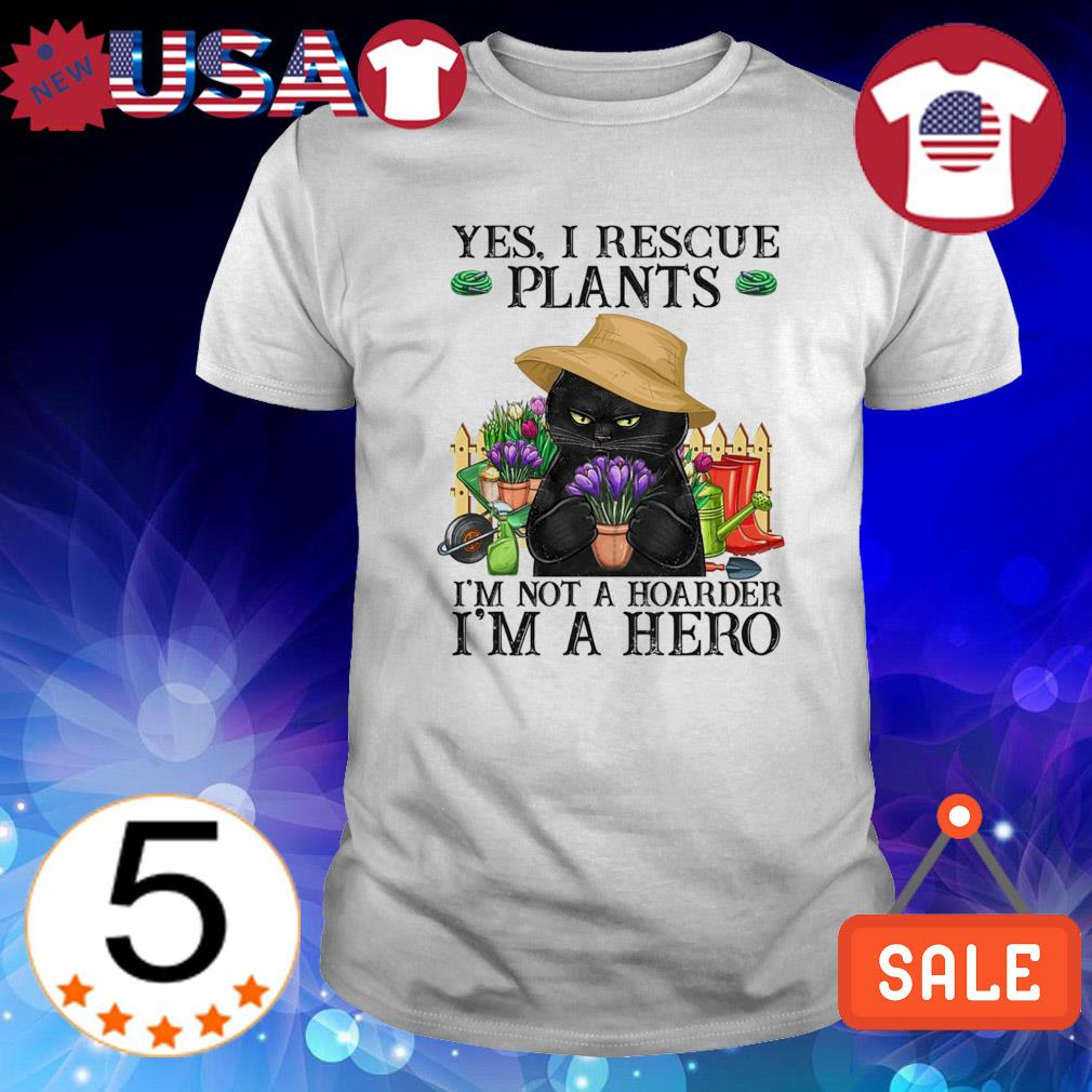 Cat yes I rescue plants I'm not a hoarder I'm a hero shirt