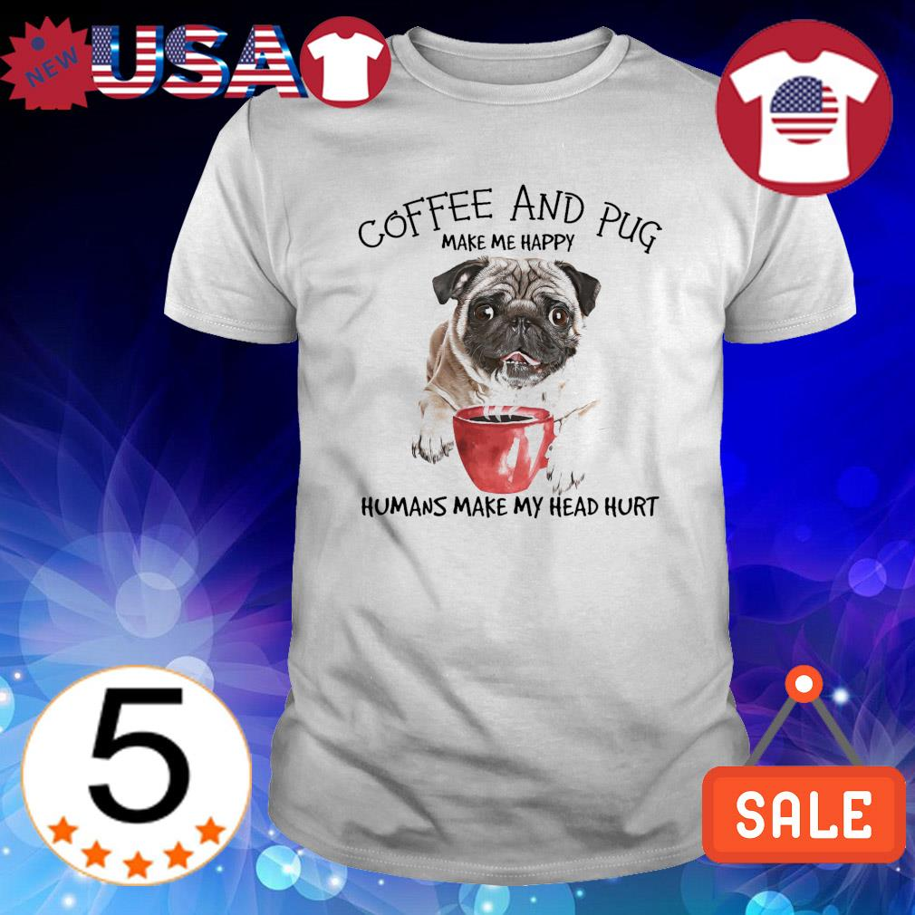 Coffee and Pug make me happy humans make my head hurt shirt