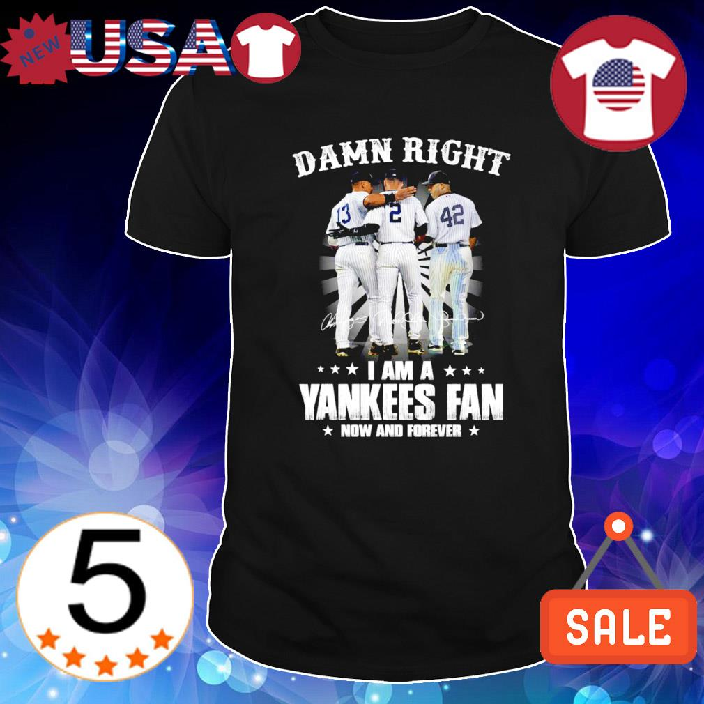 Damn right I am a Yankees fan now and forever shirt