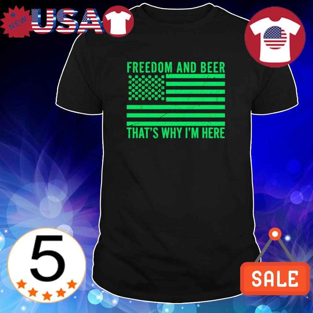 Freedom and Beer that's why I'm here American St Patrick's Day shirt