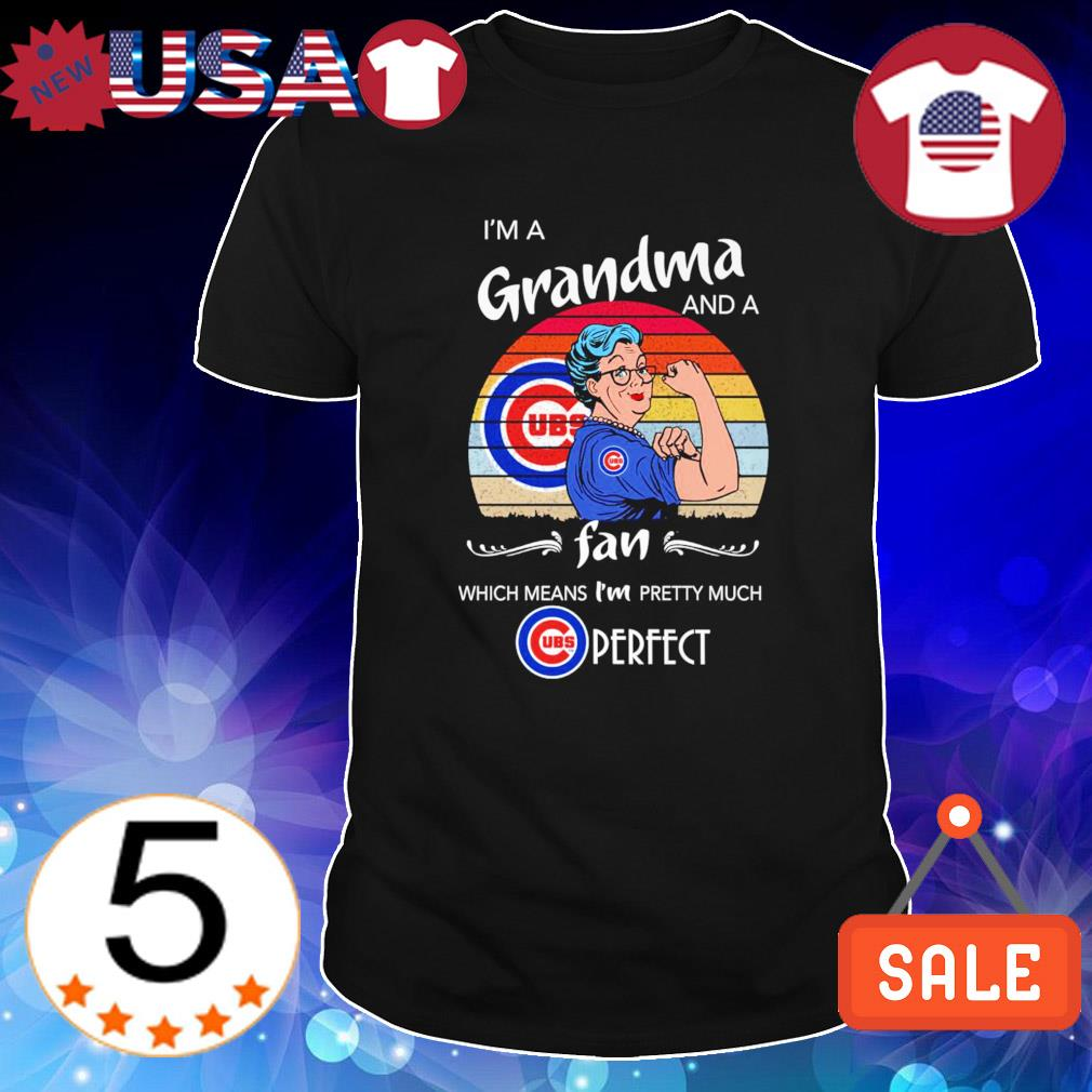 I'm a Grandma Cubs and a fan which means I'm pretty much shirt