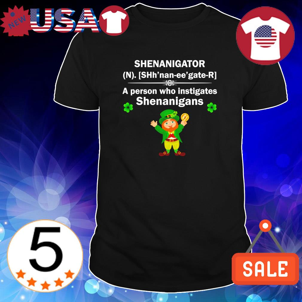 Leprechaun shenanigator a person who instigates shenanigans shirt