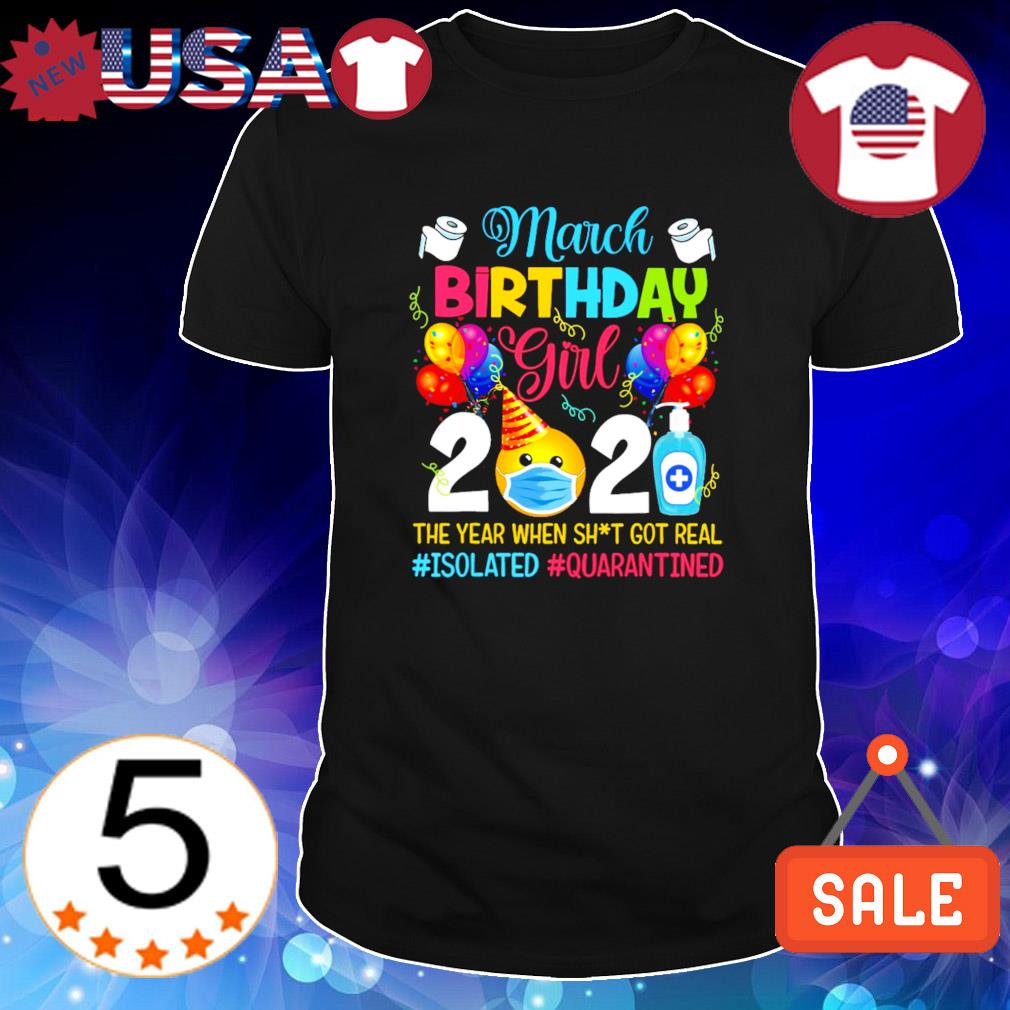 March birthday girl 2021 the year when shit got real Isolated quarantined shirt