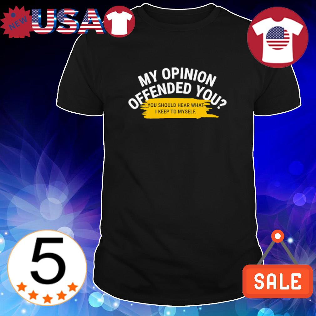 My opinion offended you you should hear what I keep to my self shirt