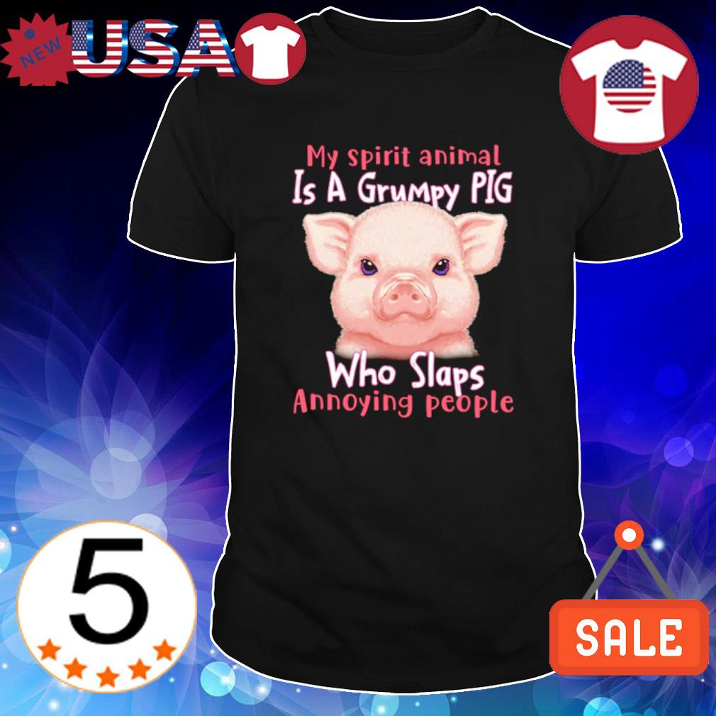 My spirit is a grumpy pig who slaps annoying people shirt