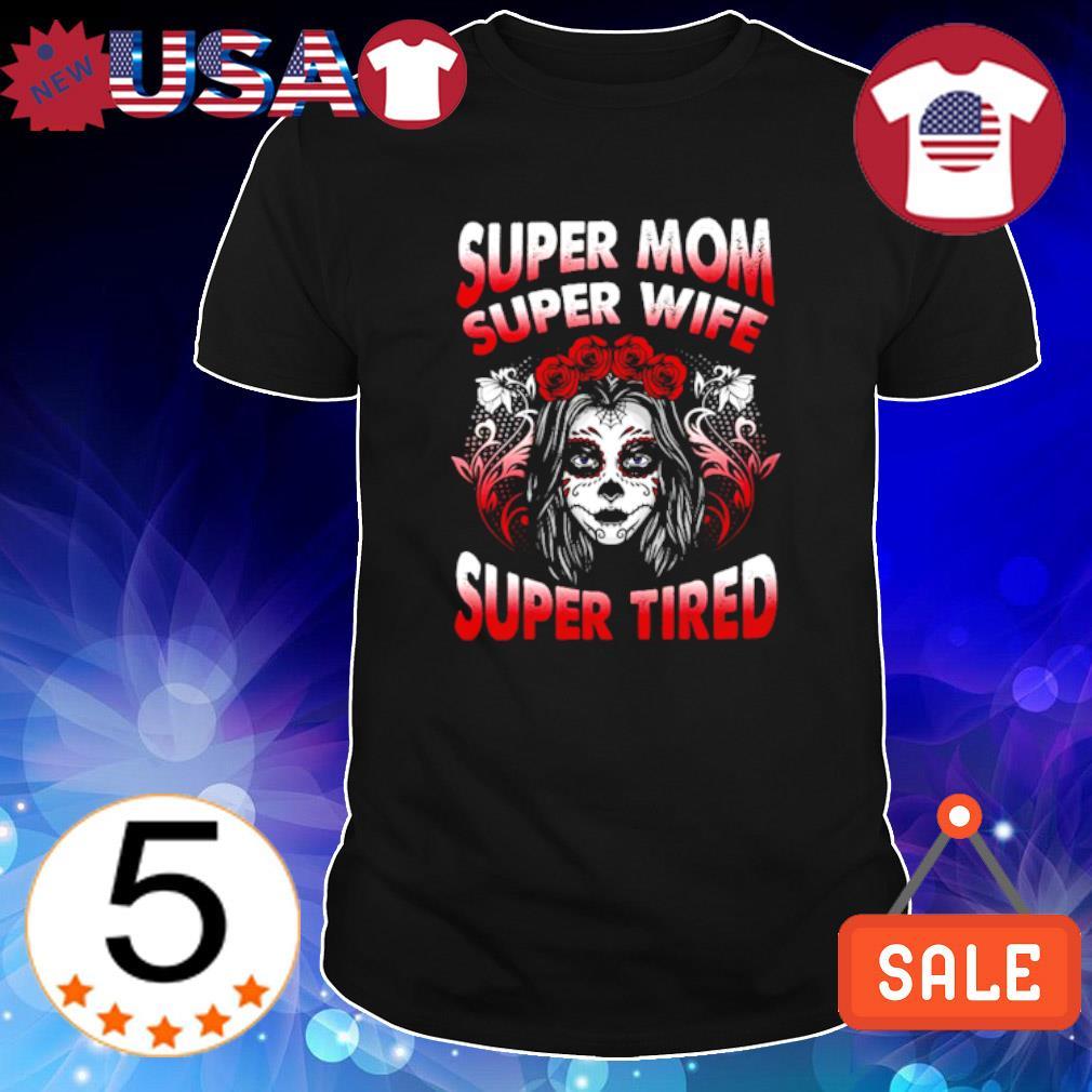 Sugar Skull super Mom super wife super tired shirt