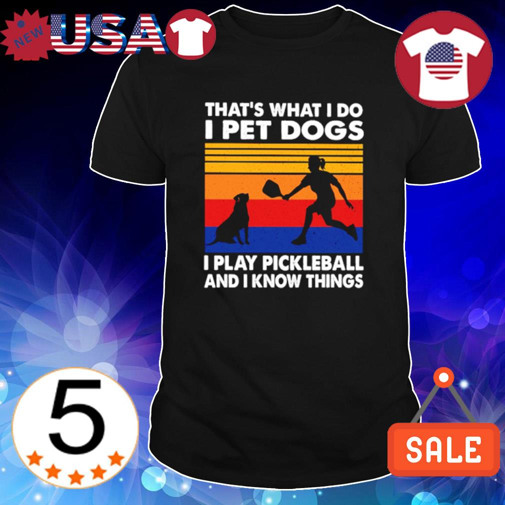 That's what I do I pet dogs I play pickleball and I know things shirt