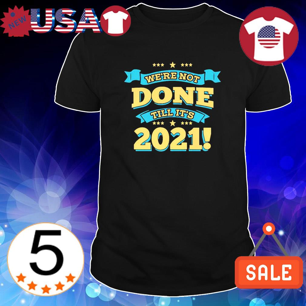 We're not done till it's 2021 shirt