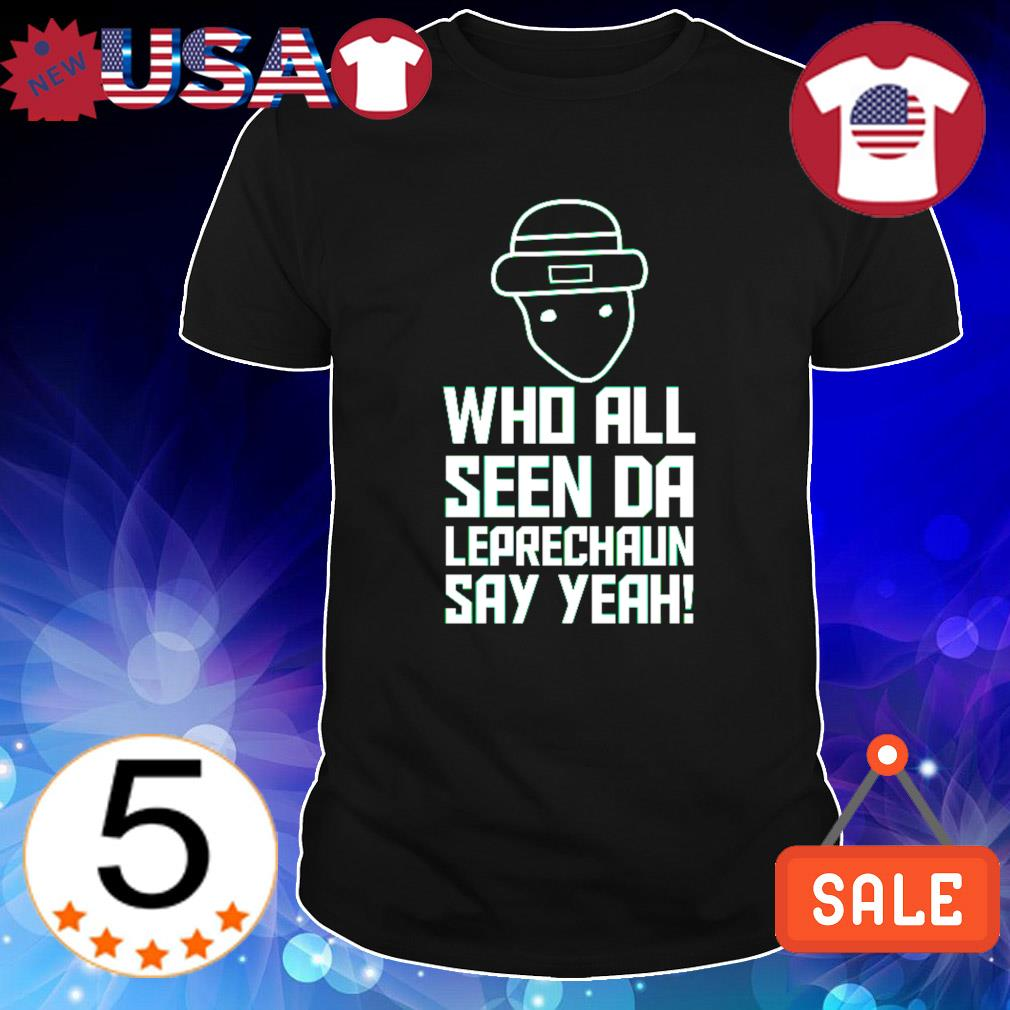 Who all seen da Leprechaun say yeah St Patrick's Day shirt