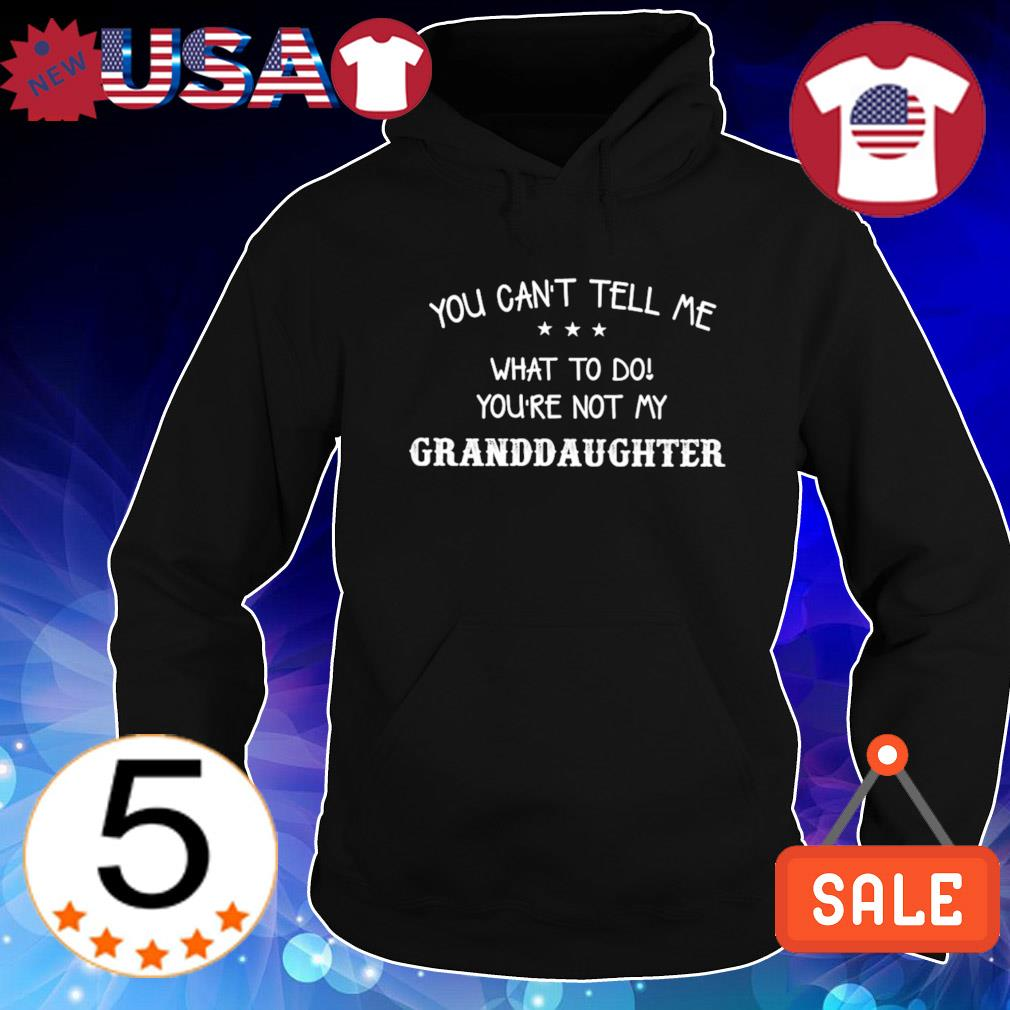 You can't tell me what to do you're not my Granddaughter s Hoodie Black