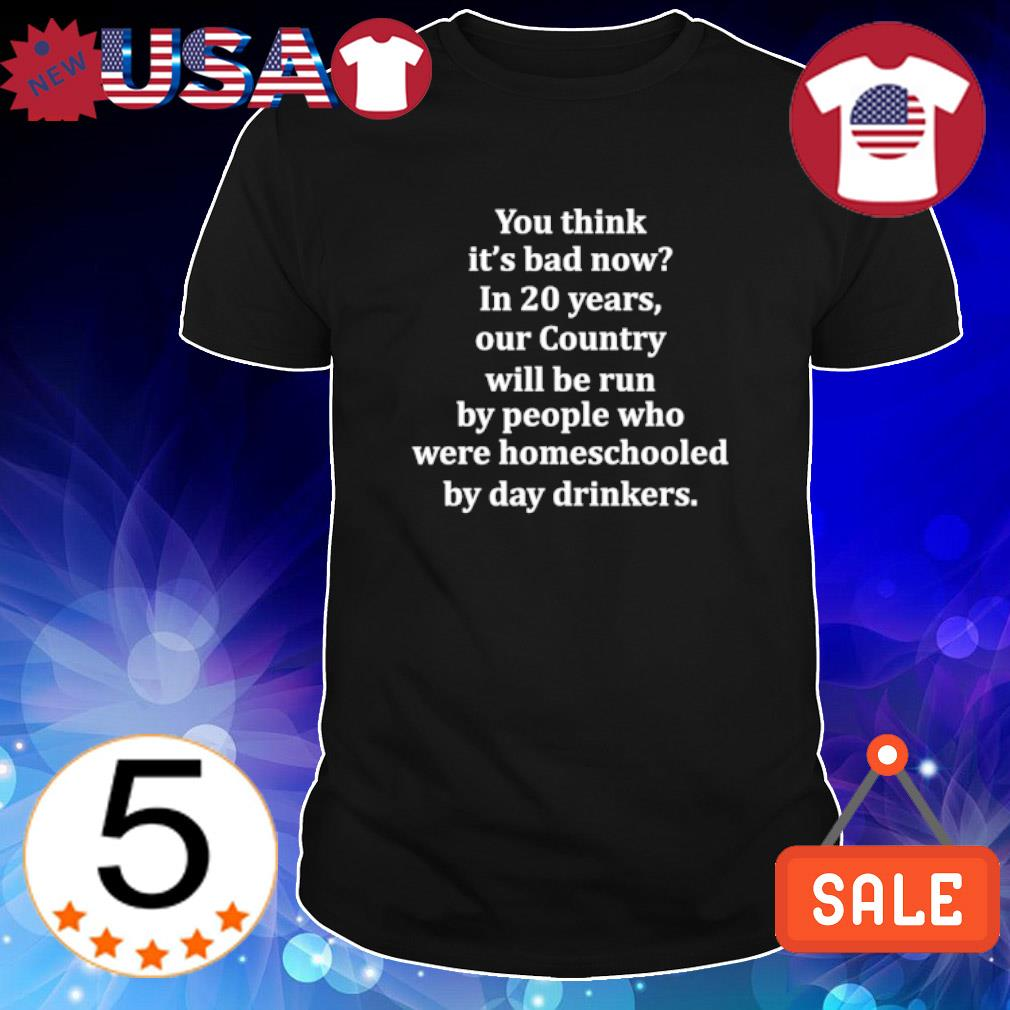 You think it's bad now in 20 years our country will be run shirt