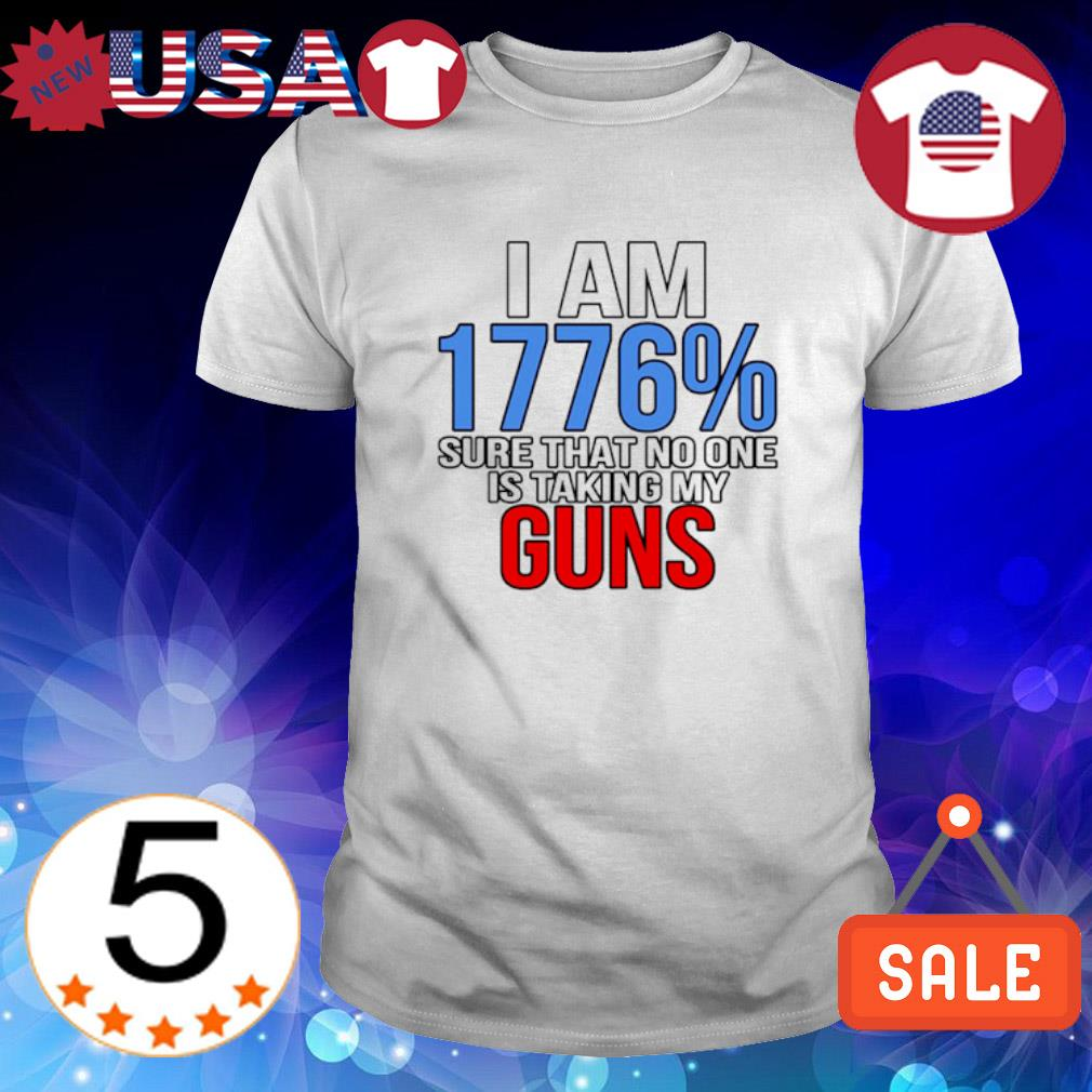 I am 1776% sure that no one is taking my guns shirt