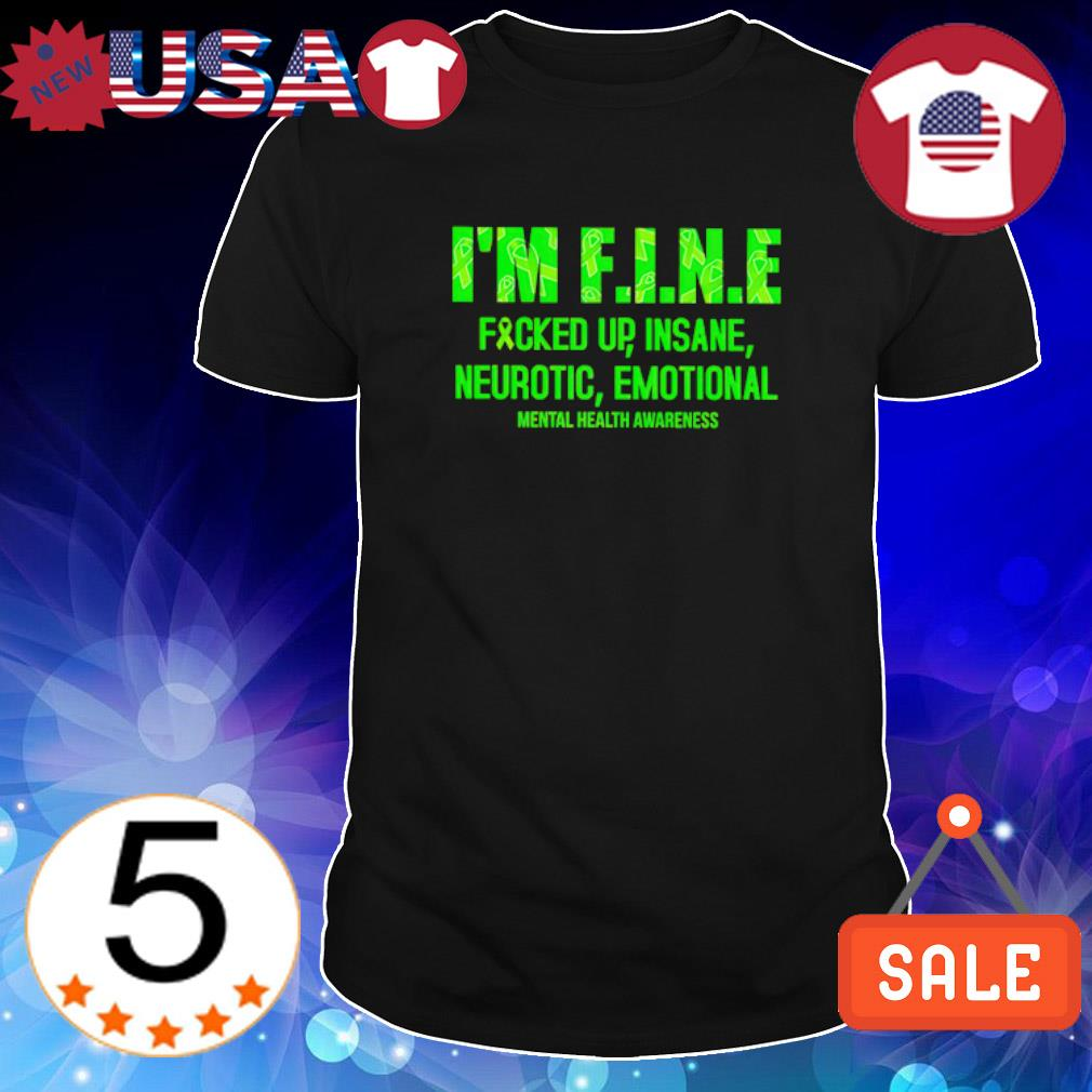 I'm fine fucked up insane neurotic emotional mental health awareness shirt