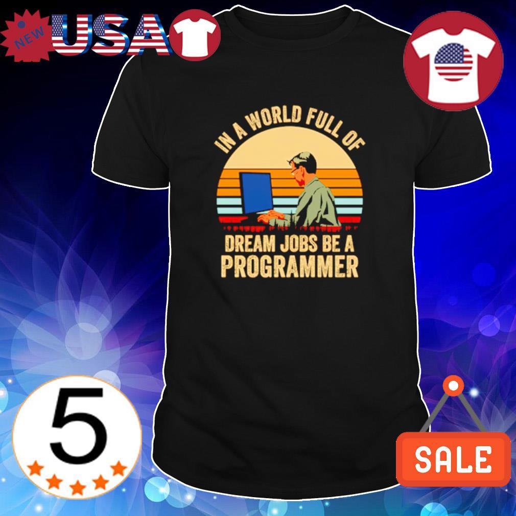 In a world full of dream jobs be a Programmer shirt