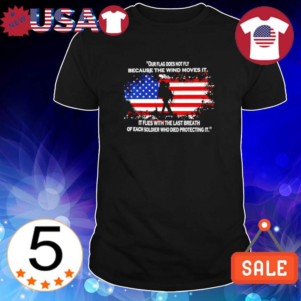 Our flag does not fly because the wind moves it shirt