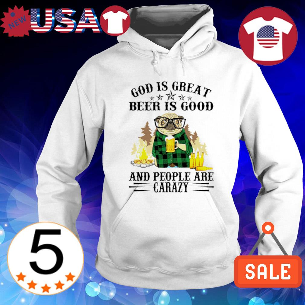 Pug God is great beer is good and people are crazy Hoodie White