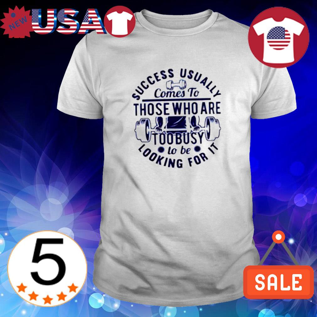Success usually comes to those who are too busy to be looking for it shirt