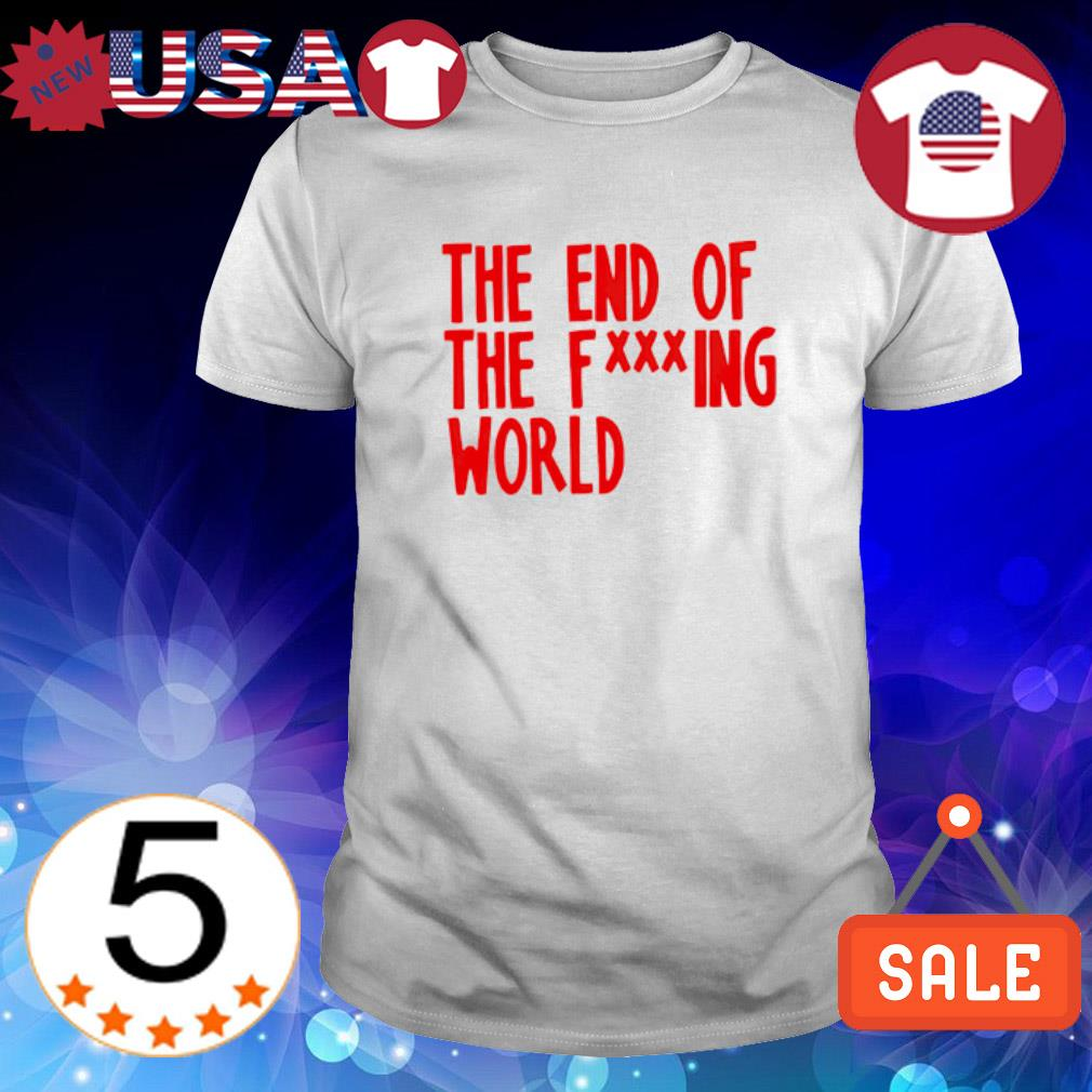 The end of the fucking world shirt