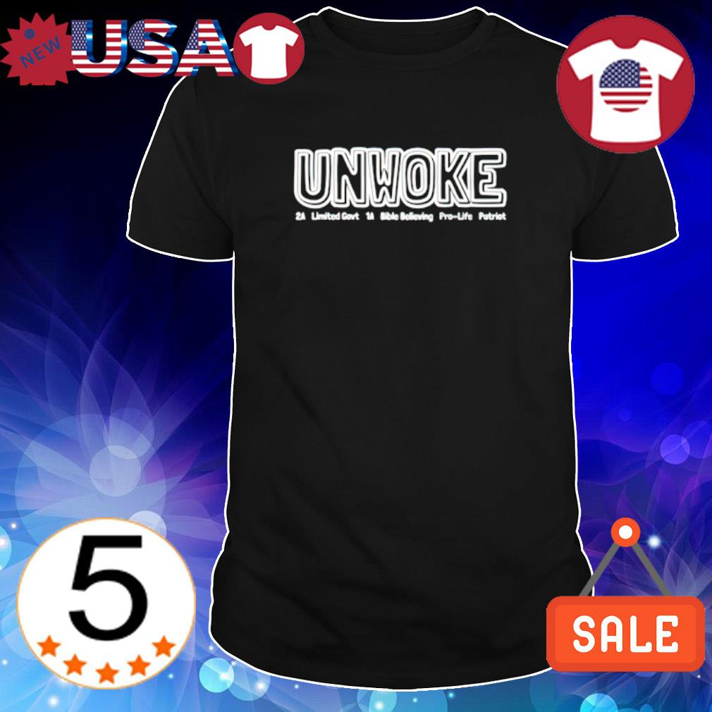 Unwoke 2a limited govt 1a bible believing pro life patriot shirt