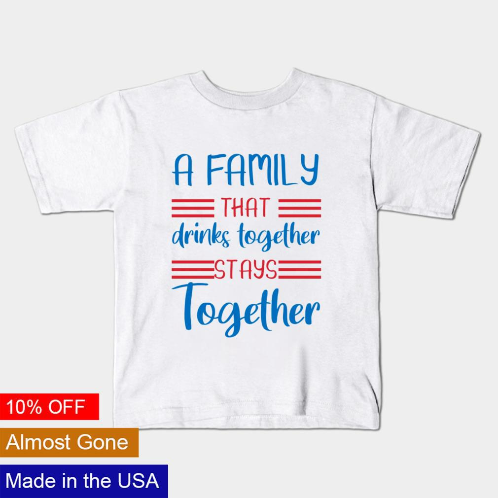 A family that drinks together stays together shirt