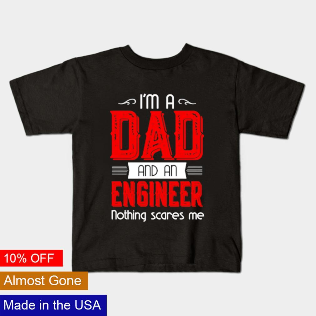 I'm a Dad and a engineer nothing scares me shirt