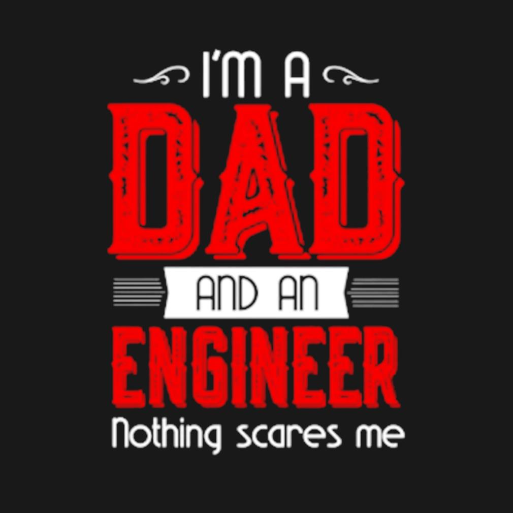 I'm a Dad and a engineer nothing scares me s t-shirt