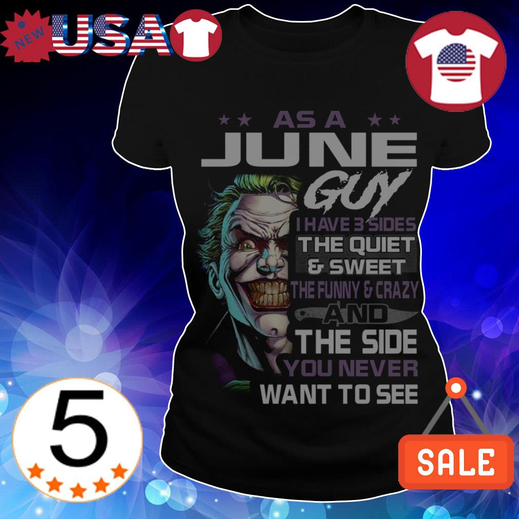 Joker As a June guy i have three sides the quiet and sweet the funny and crazy and the side you never want to see shirt