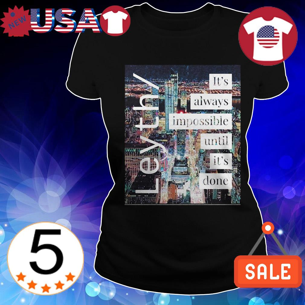 Leyth It's always impossible until it's done shirt