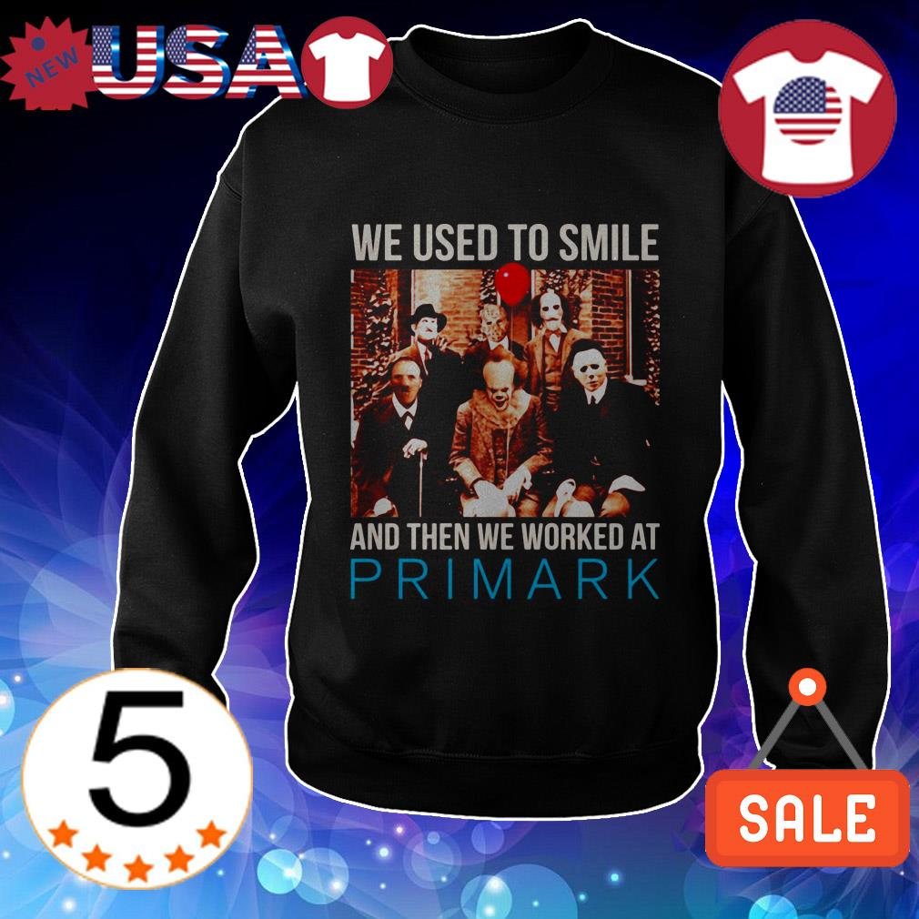 Horror movie characters we used to smile and then we worked at Primark shirt