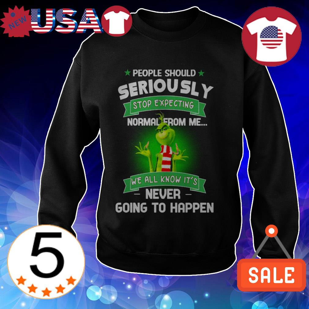 Grinch people should seriously stop expecting normal from me we all know it's never going to happen shirt
