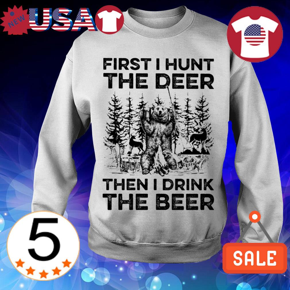 First i hunt the deer then i drink the beer bear shirt