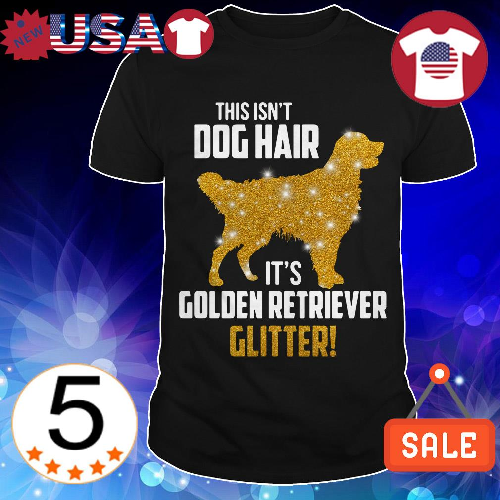 This isn't dog hair it's Golden Retriever glitter shirt