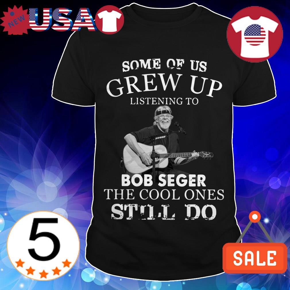 Some of us grew up listening to Bob Seger the cool ones still do shirt