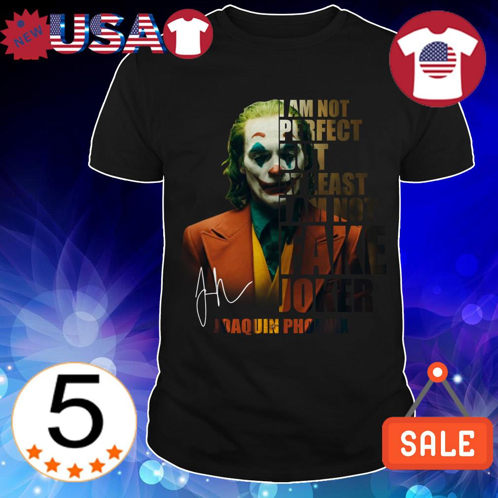 I am not perfect but at least I am not fake Joker Joaquin Phoenix signature shirt