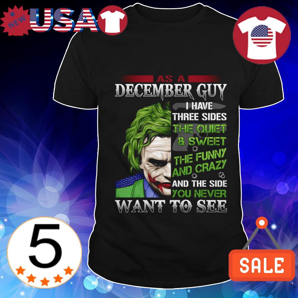 Joker As a December guy i have three sides the quiet and sweet the funny and crazy and the side you never want to see shirt
