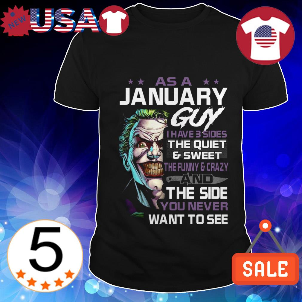 Joker As a January guy i have three sides the quiet and sweet the funny and crazy and the side you never want to see shirt