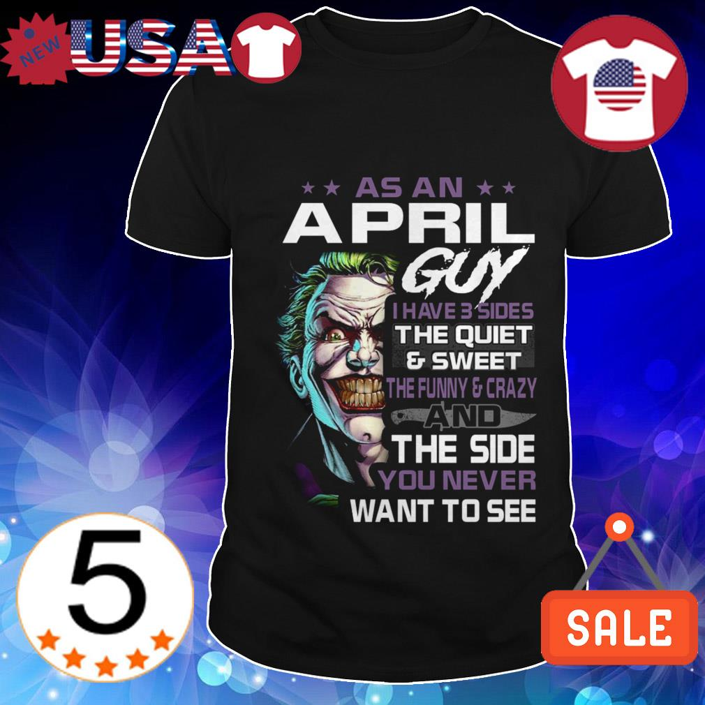 Joker As a April guy i have three sides the quiet and sweet the funny and crazy and the side you never want to see shirt