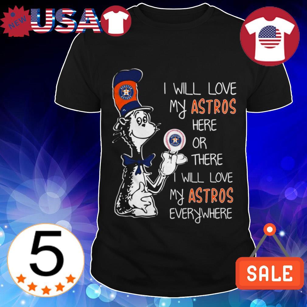 Dr. Seuss Houston Astros I will love my Astros here or there i will love my Astros everywhere shirt