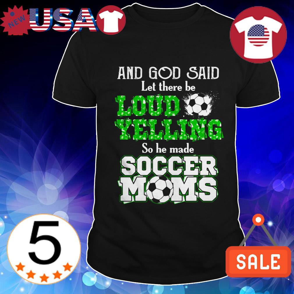 And God said let there be loud yelling so he made soccer mom shirt