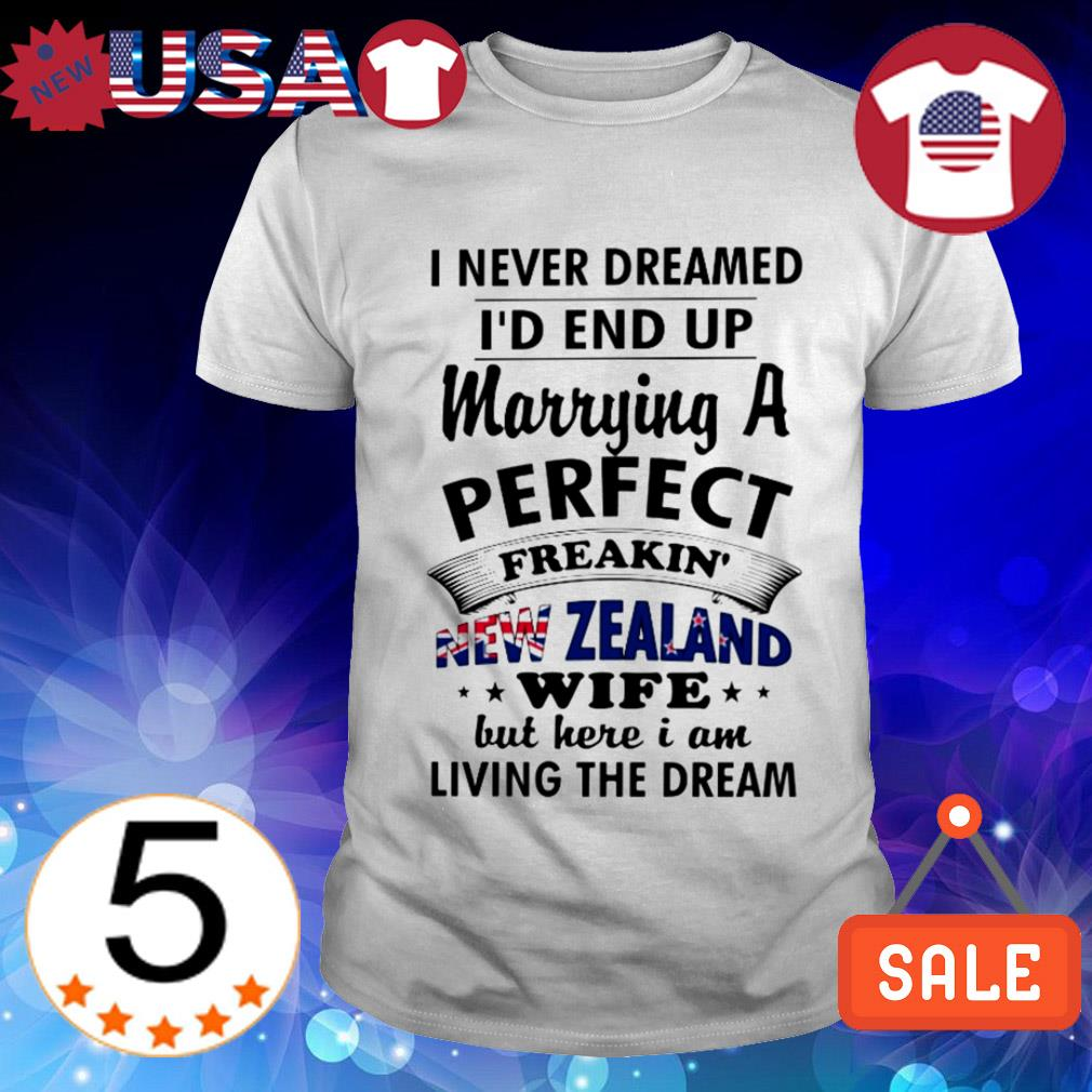I never dreamed I'd end up marrying a perfect freakin New Yealand wife shirt
