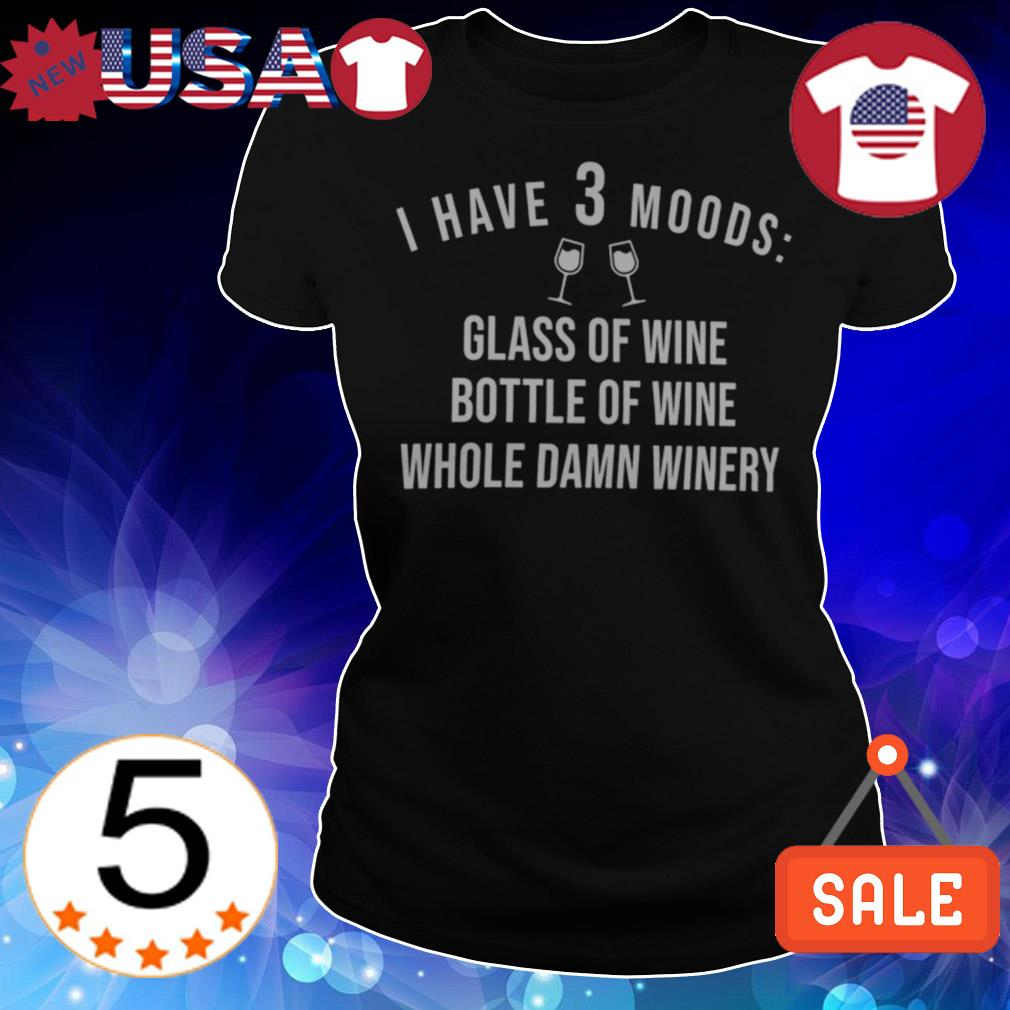 I have 3 moods glass of wine bottle of wine whole damn winery shirt