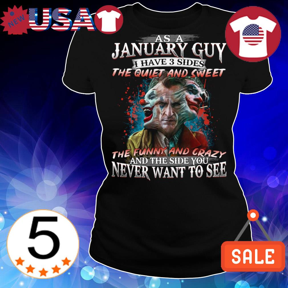 Official Joaquin Phoenix as a January guy I have 3 sides the quiet and sweet the funny and crazy shirt