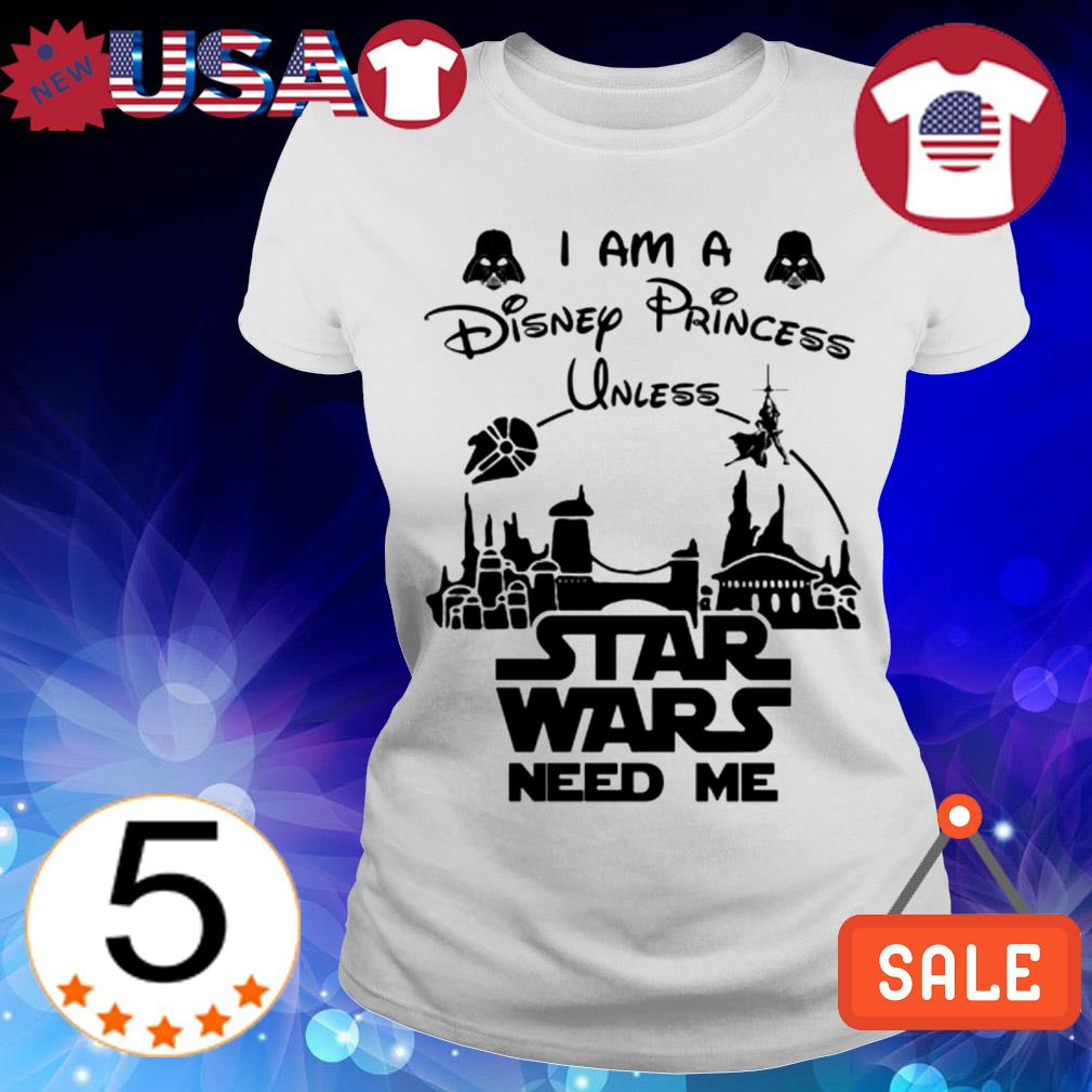 I am a Disney Princess unless Star Wars need me shirt