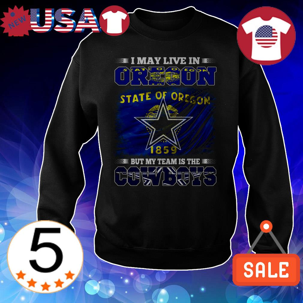 I may live in State Of Oregon 1859 but my team is the Dallas Cowboys shirt